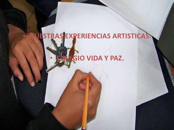 NUESTRAS EXPERIENCIAS ARTISTICAS.<br />COLEGIO VIDA Y PAZ.<br />