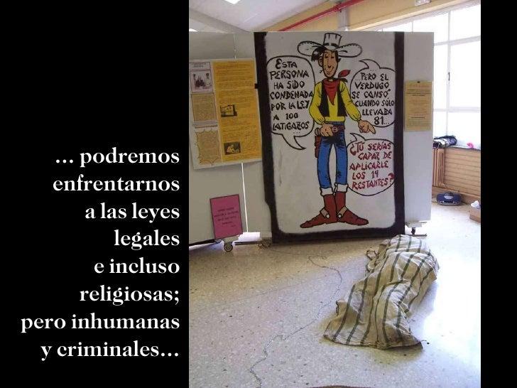 …  podremos enfrentarnos a las leyes legales e incluso religiosas; pero inhumanas y criminales…