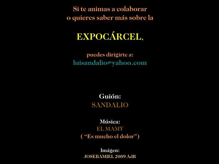 Si te animas a colaborar o quieres saber más sobre la EXPOCÁRCEL , puedes dirigirte a: [email_address] Guión: SANDALIO Mús...