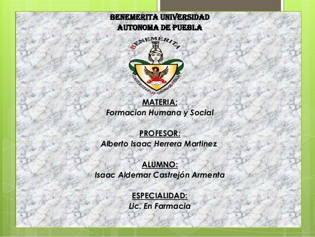 BENEMERITA UNIVERSIDAD AUTONOMA DE PUEBLA  MATERIA: Formacion Humana y Social PROFESOR: Alberto Isaac Herrera Martinez ALU...