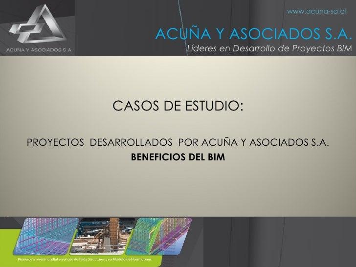<ul><li>CASOS DE ESTUDIO: </li></ul><ul><li>PROYECTOS  DESARROLLADOS  POR ACUÑA Y ASOCIADOS S.A. </li></ul><ul><li>BENEFIC...