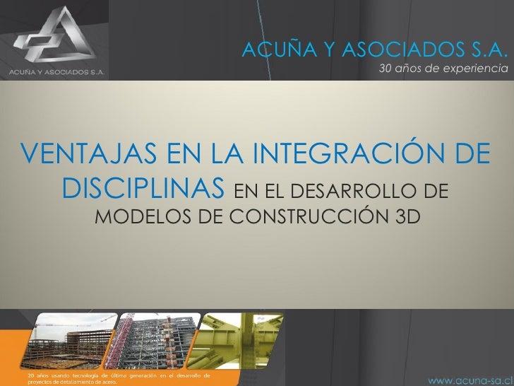 ACUÑA Y ASOCIADOS S.A. 30 años de experiencia VENTAJAS EN LA INTEGRACIÓN DE DISCIPLINAS  EN EL DESARROLLO DE MODELOS DE CO...