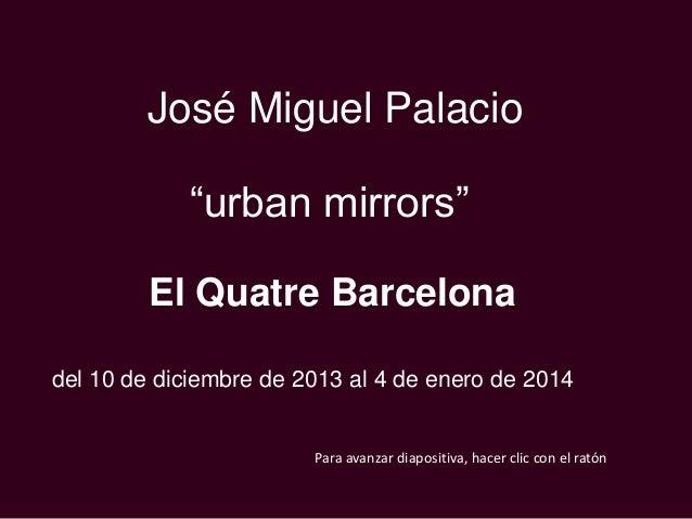 """José Miguel Palacio """"urban mirrors"""" El Quatre Barcelona del 10 de diciembre de 2013 al 4 de enero de 2014  Para avanzar di..."""