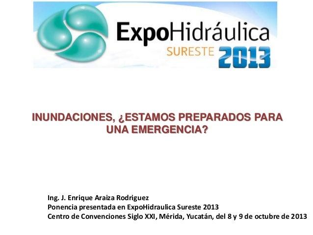 INUNDACIONES, ¿ESTAMOS PREPARADOS PARA UNA EMERGENCIA? Ing. J. Enrique Araiza Rodriguez Ponencia presentada en ExpoHidraul...