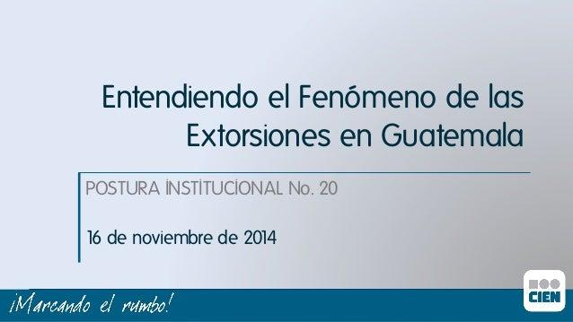 Entendiendo el Fenómeno de las  Extorsiones en Guatemala  POSTURA INSTITUCIONAL No. 20ı  16 de noviembre de 2014ı