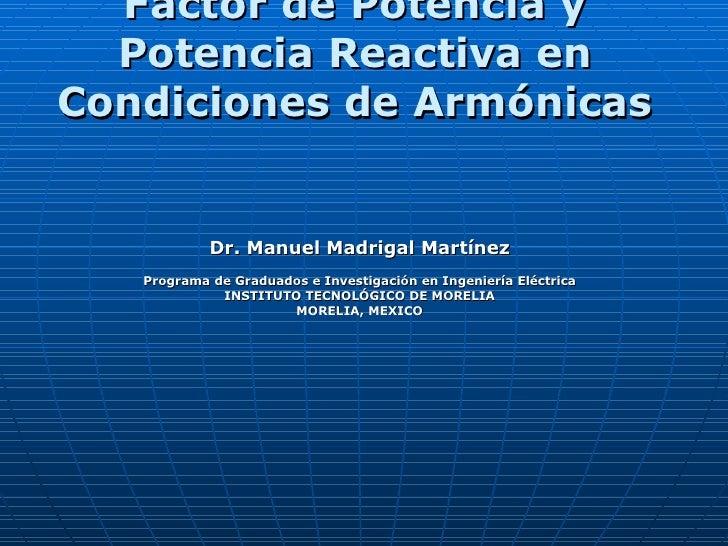 Factor de Potencia y Potencia Reactiva en Condiciones de Armónicas   Dr. Manuel Madrigal Martínez Programa de Graduados e ...
