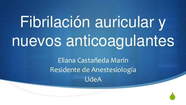 Fibrilación auricular ynuevos anticoagulantes       Eliana Castañeda Marín     Residente de Anestesiología                ...