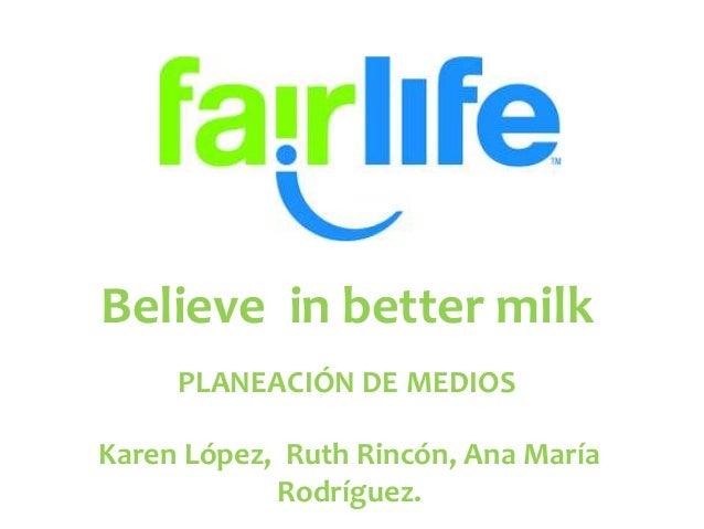 Believe in better milk PLANEACIÓN DE MEDIOS Karen López, Ruth Rincón, Ana María Rodríguez.