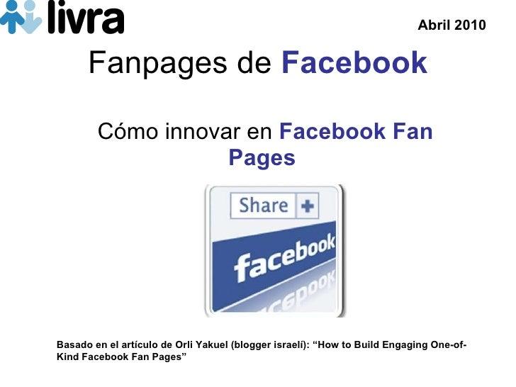 """Fanpages de  Facebook C ómo innovar en   Facebook Fan Pages Basado en el art ículo de  Orli Yakuel (blogger israel í): """" H..."""