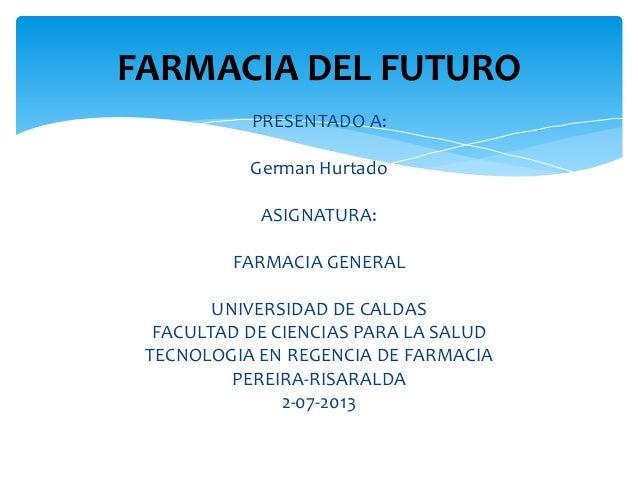PRESENTADO A: German Hurtado ASIGNATURA: FARMACIA GENERAL UNIVERSIDAD DE CALDAS FACULTAD DE CIENCIAS PARA LA SALUD TECNOLO...