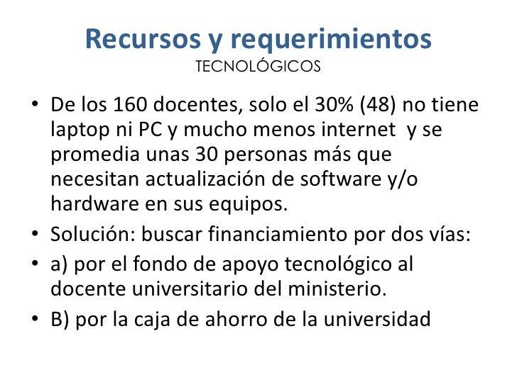 Recursos y requerimientos                 TECNOLÓGICOS• De los 160 docentes, solo el 30% (48) no tiene  laptop ni PC y muc...