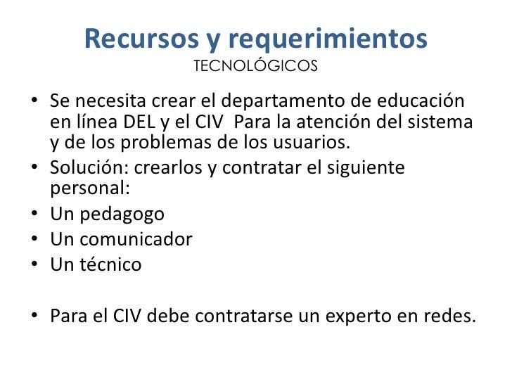 Recursos y requerimientos                   TECNOLÓGICOS• Se necesita crear el departamento de educación  en línea DEL y e...