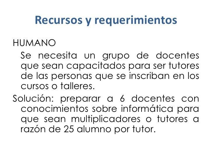 Recursos y requerimientosHUMANO  Se necesita un grupo de docentes  que sean capacitados para ser tutores  de las personas ...