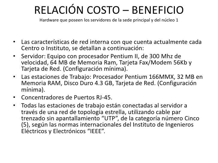 RELACIÓN COSTO – BENEFICIO         Hardware que poseen los servidores de la sede principal y del núcleo 1• Las característ...