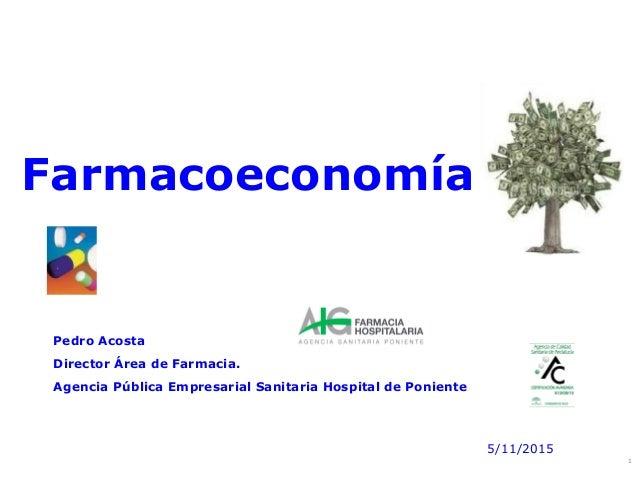 1 Farmacoeconomía Pedro Acosta Director Área de Farmacia. Agencia Pública Empresarial Sanitaria Hospital de Poniente 5/11/...