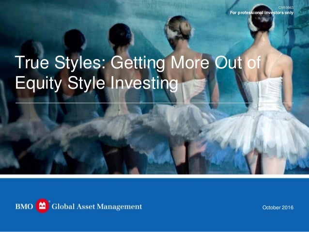 True Styles: Getting More Out of Equity Style Investing For professional investors only October 2016 CM10663