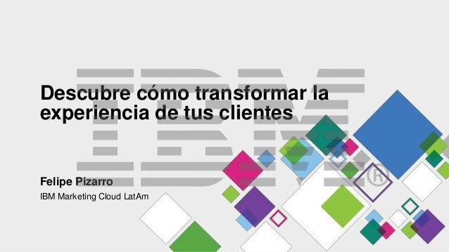 Descubre cómo transformar la experiencia de tus clientes Felipe Pizarro IBM Marketing Cloud LatAm
