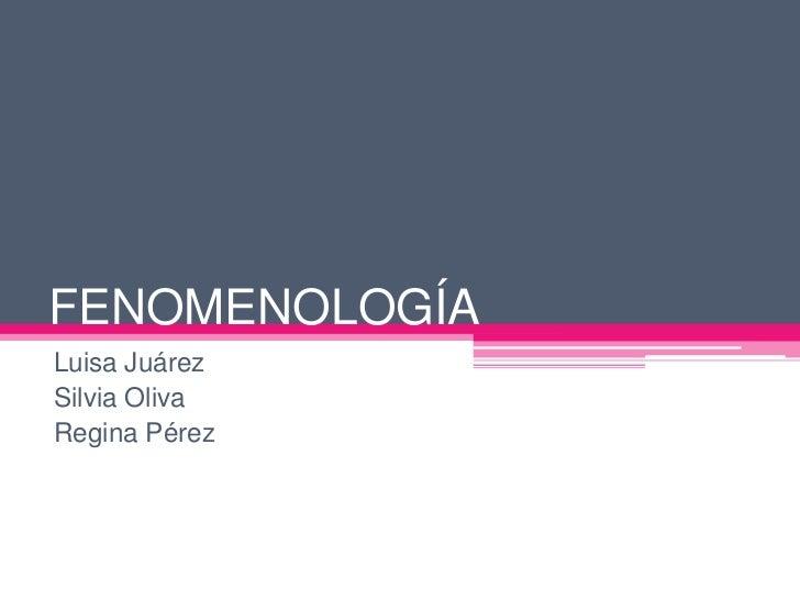 FENOMENOLOGÍA<br />Luisa Juárez<br />Silvia Oliva<br />Regina Pérez<br />