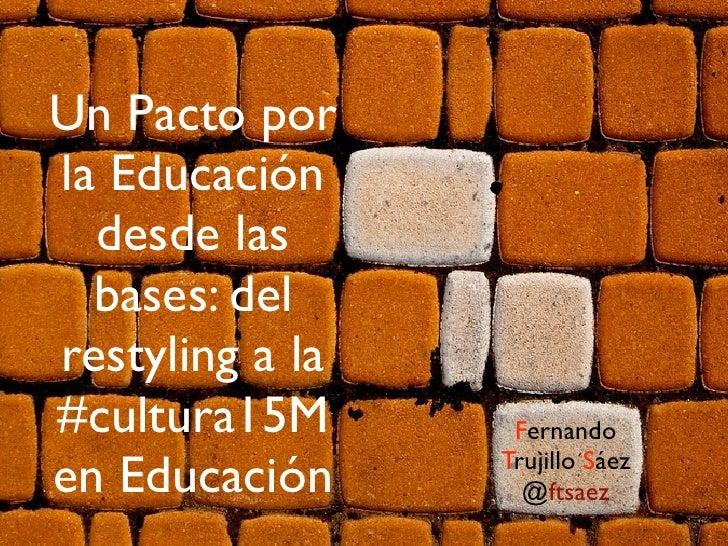 Un Pacto porla Educación  desde las  bases: delrestyling a la#cultura15M       Fernandoen Educación     Trujillo Sáez     ...