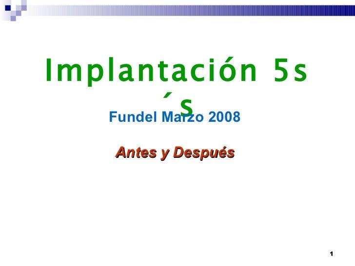 Implantación 5s´s Fundel Marzo 2008 Antes y Después