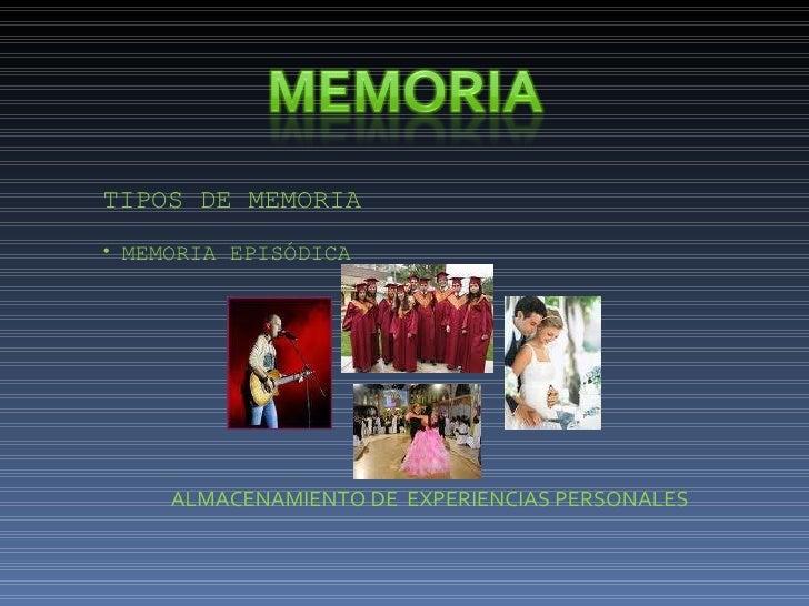 <ul><li>TIPOS DE MEMORIA </li></ul><ul><li>MEMORIA EPISÓDICA </li></ul>ALMACENAMIENTO DE  EXPERIENCIAS PERSONALES