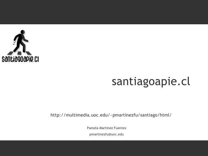 santiagoapie.cl Pamela Martínez Fuentes [email_address] http://multimedia.uoc.edu/~pmartinezfu/santiago/html/