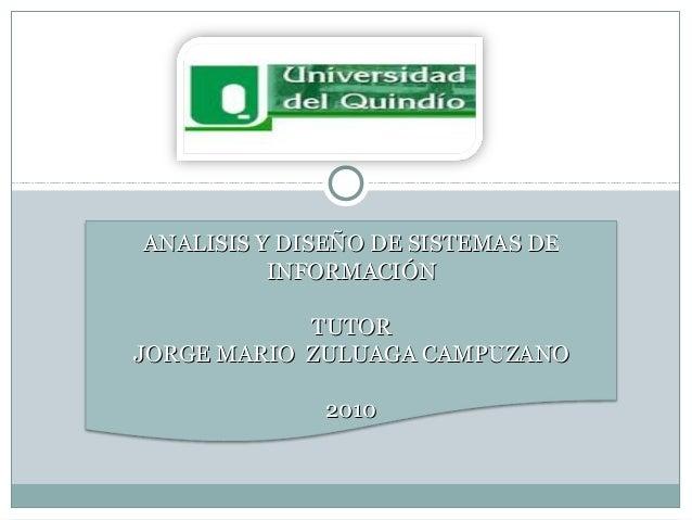 ANALISIS Y DISEÑO DE SISTEMAS DEANALISIS Y DISEÑO DE SISTEMAS DE INFORMACIÓNINFORMACIÓN TUTORTUTOR JORGE MARIO ZULUAGA CAM...