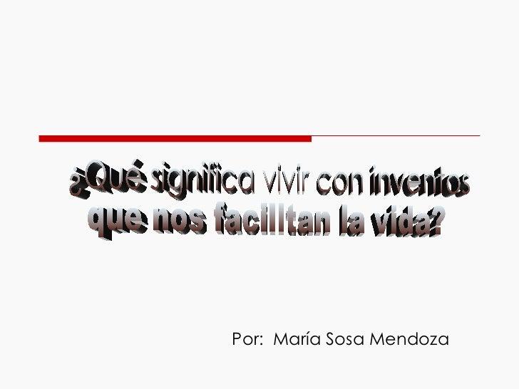 Por:  María Sosa Mendoza ¿Qué significa vivir con inventos que nos facilitan la vida?