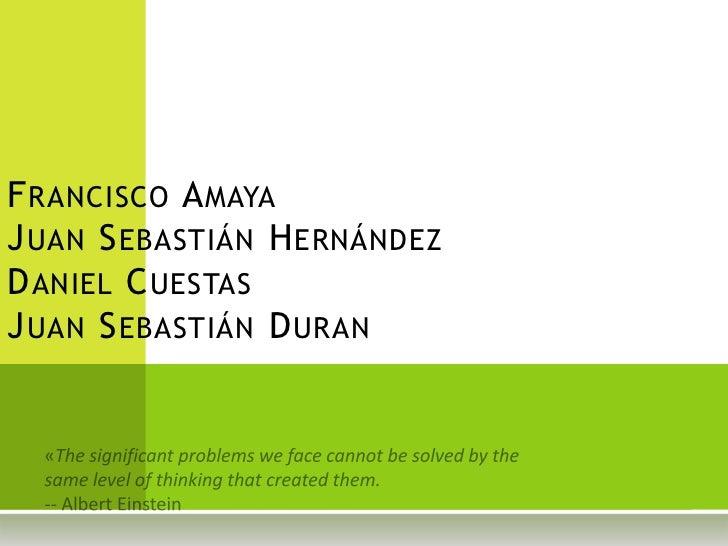 Francisco AmayaJuan Sebastián HernándezDaniel CuestasJuan Sebastián Duran <br />«The significant problems we face cannot b...