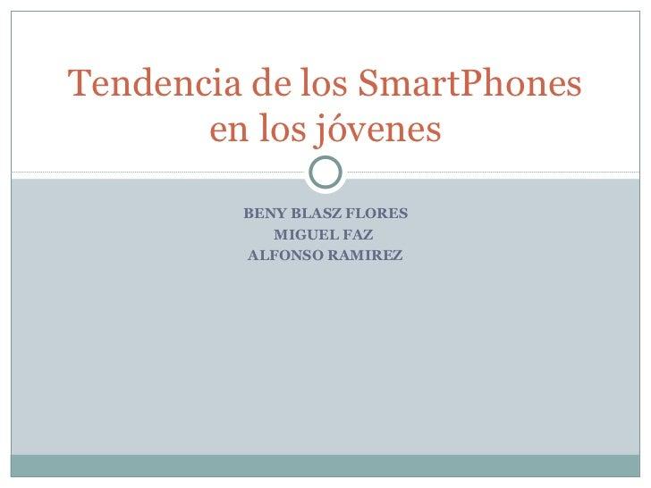 BENY BLASZ FLORES MIGUEL FAZ  ALFONSO RAMIREZ Tendencia de los SmartPhones en los jóvenes