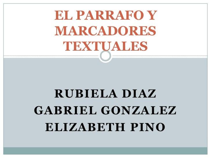 EL PARRAFO YMARCADORES TEXTUALES<br />Rubiela Diaz<br />Gabriel Gonzalez<br />Elizabeth Pino<br />