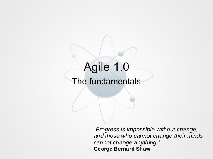"Agile 1.0 The fundamentals "" Progress is impossible without change; and those who cannot change their minds cannot change ..."