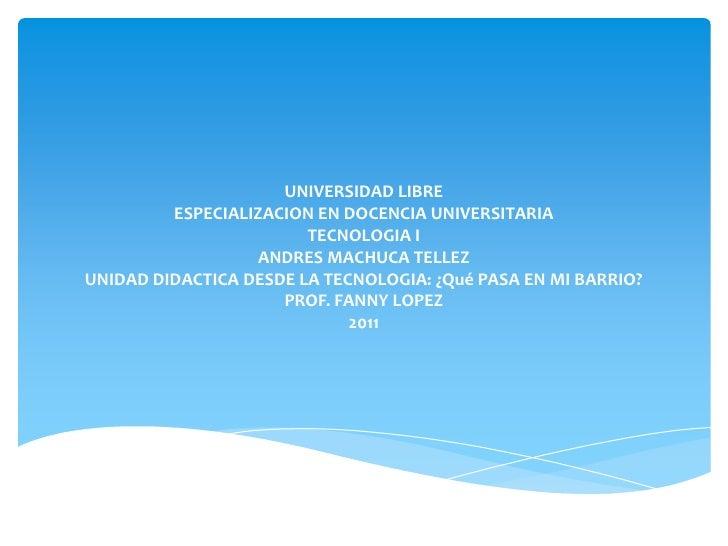 UNIVERSIDAD LIBREESPECIALIZACION EN DOCENCIA UNIVERSITARIATECNOLOGIA IANDRES MACHUCA TELLEZUNIDAD DIDACTICA DESDE LA TECNO...