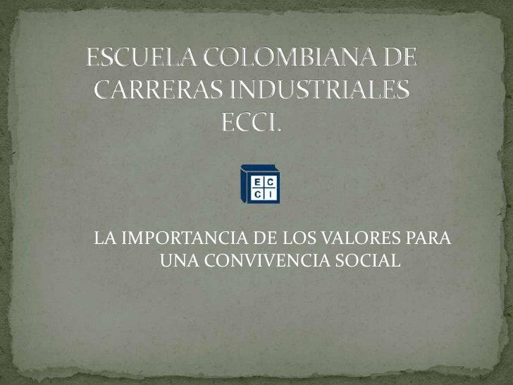 ESCUELA COLOMBIANA DE CARRERAS INDUSTRIALESECCI.<br />LA IMPORTANCIA DE LOS VALORES PARA UNA CONVIVENCIA SOCIAL<br />