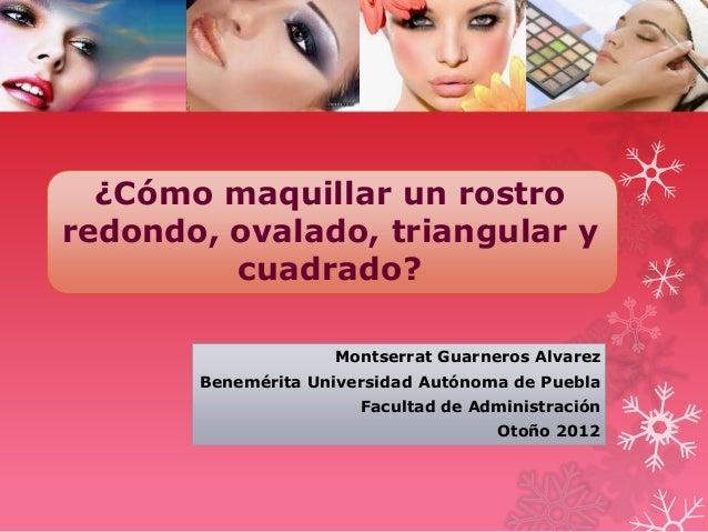 ¿Cómo maquillar un rostroredondo, ovalado, triangular y         cuadrado?                    Montserrat Guarneros Alvarez ...