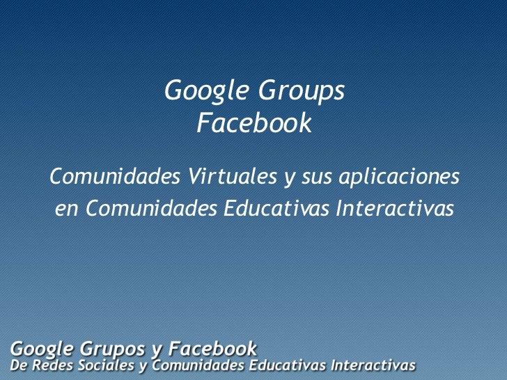 Google Groups Facebook <ul><li>Comunidades Virtuales y sus aplicaciones </li></ul><ul><li>en Comunidades Educativas Intera...