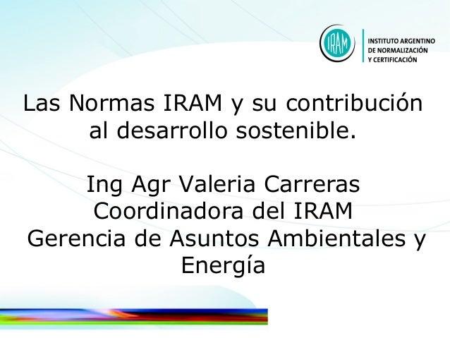 Las Normas IRAM y su contribuciónal desarrollo sostenible.Ing Agr Valeria CarrerasCoordinadora del IRAMGerencia de Asuntos...