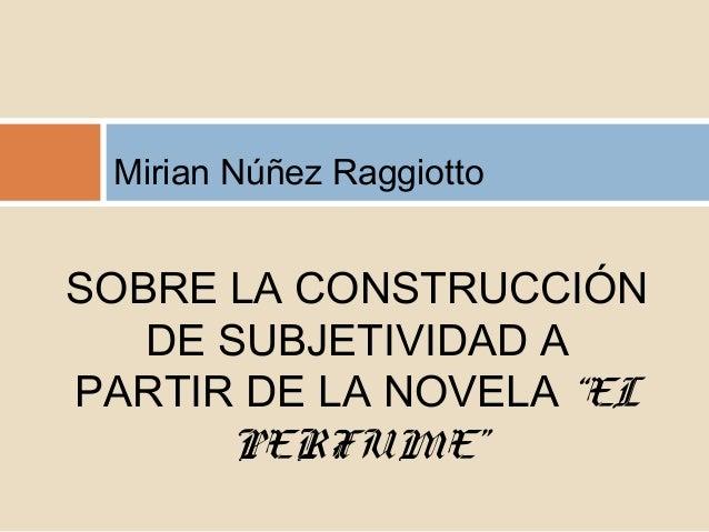 """Mirian Núñez RaggiottoSOBRE LA CONSTRUCCIÓNDE SUBJETIVIDAD APARTIR DE LA NOVELA """"ELPERFUME"""""""