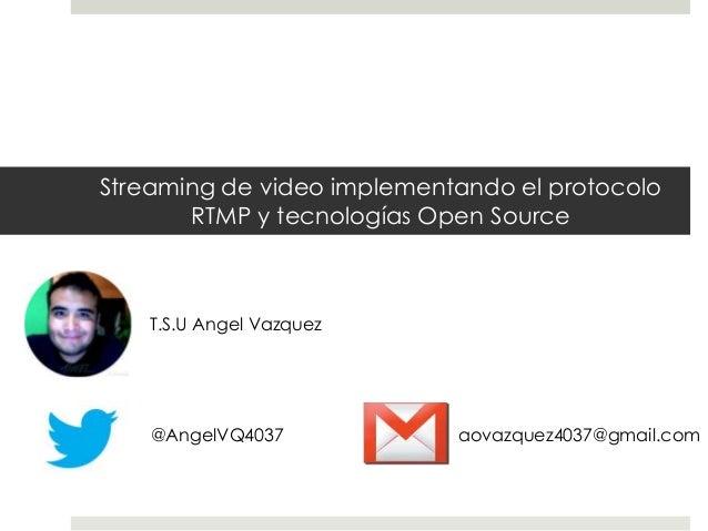 Streaming de video implementando el protocoloRTMP y tecnologías Open SourceT.S.U Angel Vazquez@AngelVQ4037 aovazquez4037@g...