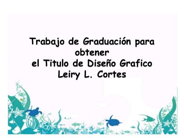 Trabajo de Graduación para obtener el Titulo de Diseño Grafico Leiry L. Cortes