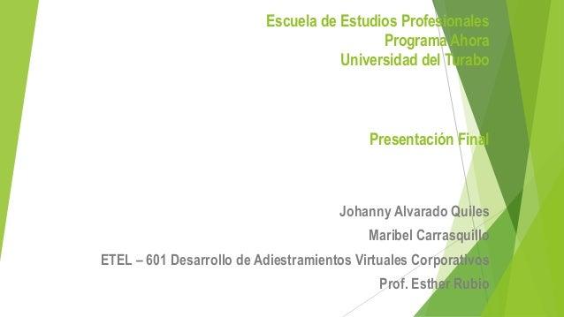 Escuela de Estudios Profesionales Programa Ahora Universidad del Turabo  Presentación Final  Johanny Alvarado Quiles Marib...