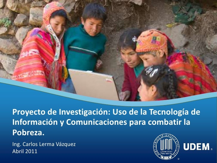 Proyecto de Investigación: Uso de la Tecnología deInformación y Comunicaciones para combatir laPobreza.Ing. Carlos Lerma V...
