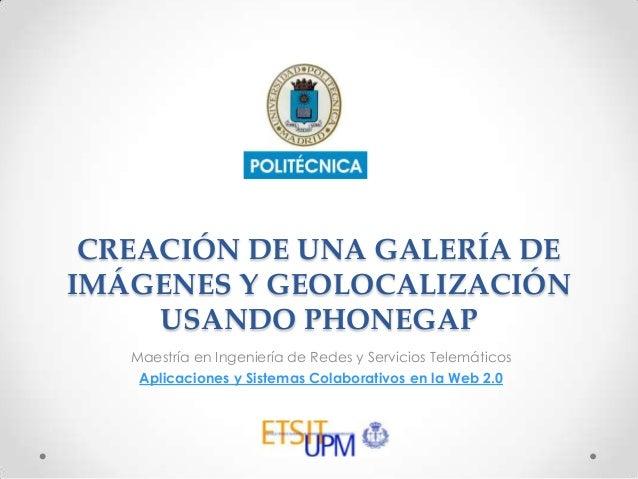 CREACIÓN DE UNA GALERÍA DE IMÁGENES Y GEOLOCALIZACIÓN USANDO PHONEGAP Maestría en Ingeniería de Redes y Servicios Telemáti...