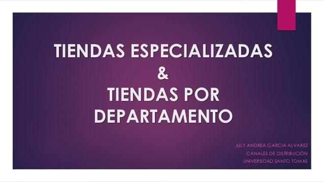TIENDAS ESPECIALIZADAS & TIENDAS POR DEPARTAMENTO JULY ANDREA GARCIA ALVAREZ CANALES DE DISTRIBUCIÓN UNIVERSIDAD SANTO TOM...