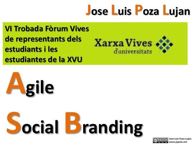 Agile Social Branding Jose Luis Poza Lujan VI Trobada Fòrum Vives de representants dels estudiants i les estudiantes de la...