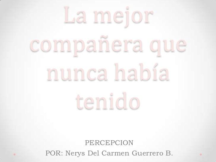 La mejorcompañera que  nunca había    tenido           PERCEPCION POR: Nerys Del Carmen Guerrero B.