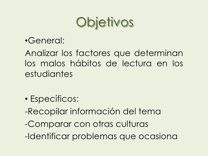 Objetivos•General:Analizar los factores que determinanlos malos hábitos de lectura en losestudiantes• Específicos:-Recopil...