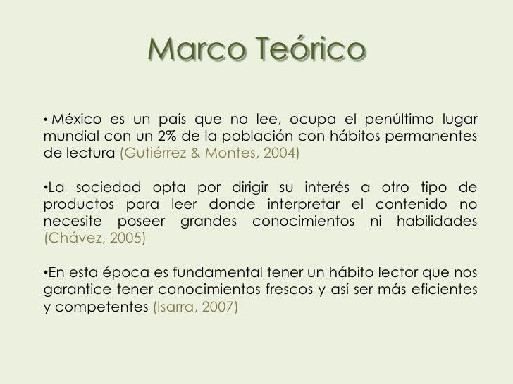 Marco Teórico• México es un país que no lee, ocupa el penúltimo lugarmundial con un 2% de la población con hábitos permane...