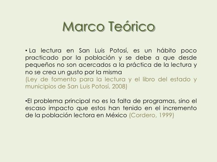 Marco Teórico• La lectura en San Luis Potosí, es un hábito pocopracticado por la población y se debe a que desdepequeños n...