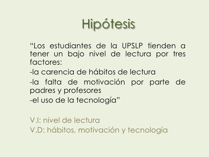 """Hipótesis""""Los estudiantes de la UPSLP tienden atener un bajo nivel de lectura por tresfactores:-la carencia de hábitos de ..."""